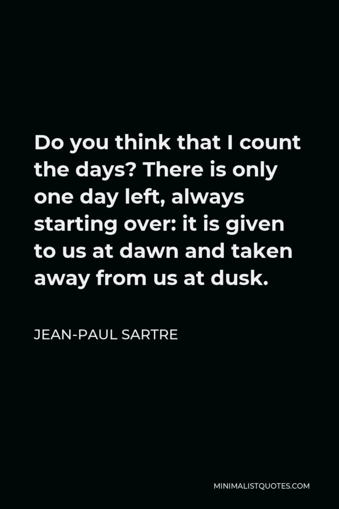 Jean-Paul Sartre Quote - Do you think that I count the days? There is only one day left, always starting over: it is given to us at dawn and taken away from us at dusk.