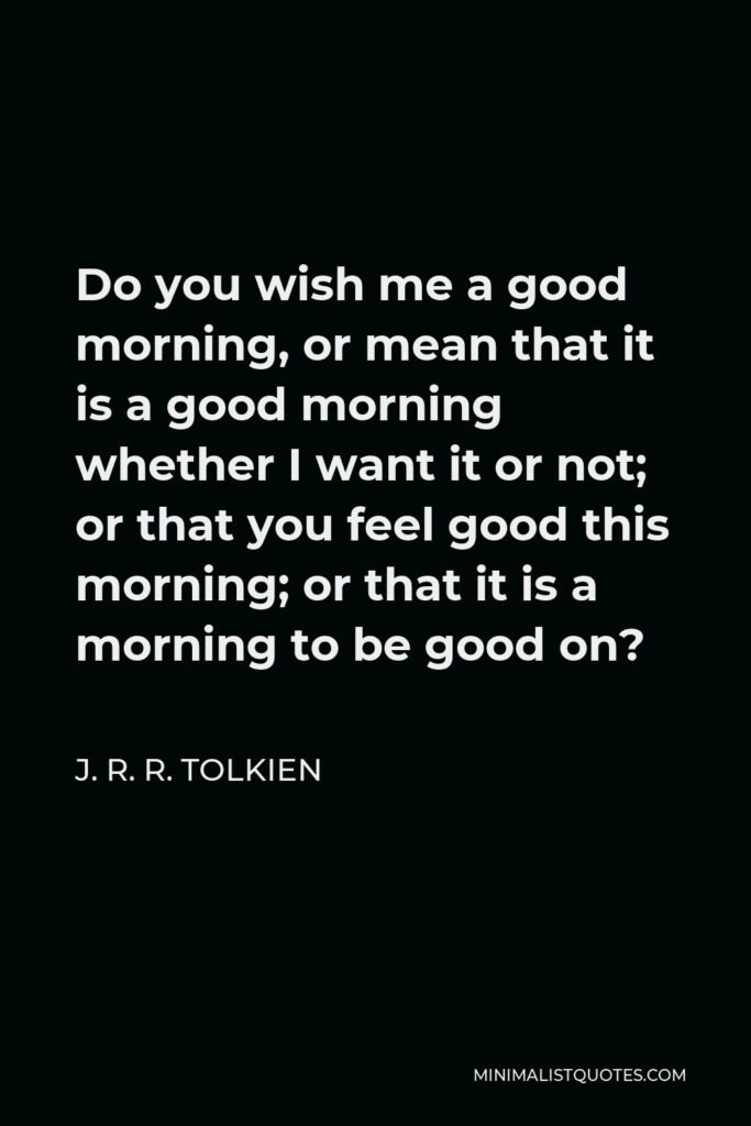 J. R. R. Tolkien Quote - Do you wish me a good morning, or mean that it is a good morning whether I want it or not; or that you feel good this morning; or that it is a morning to be good on?