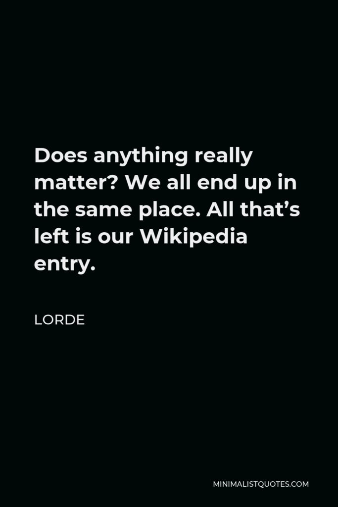 Lorde Quote - Does anything really matter? We all end up in the same place. All that's left is our Wikipedia entry.