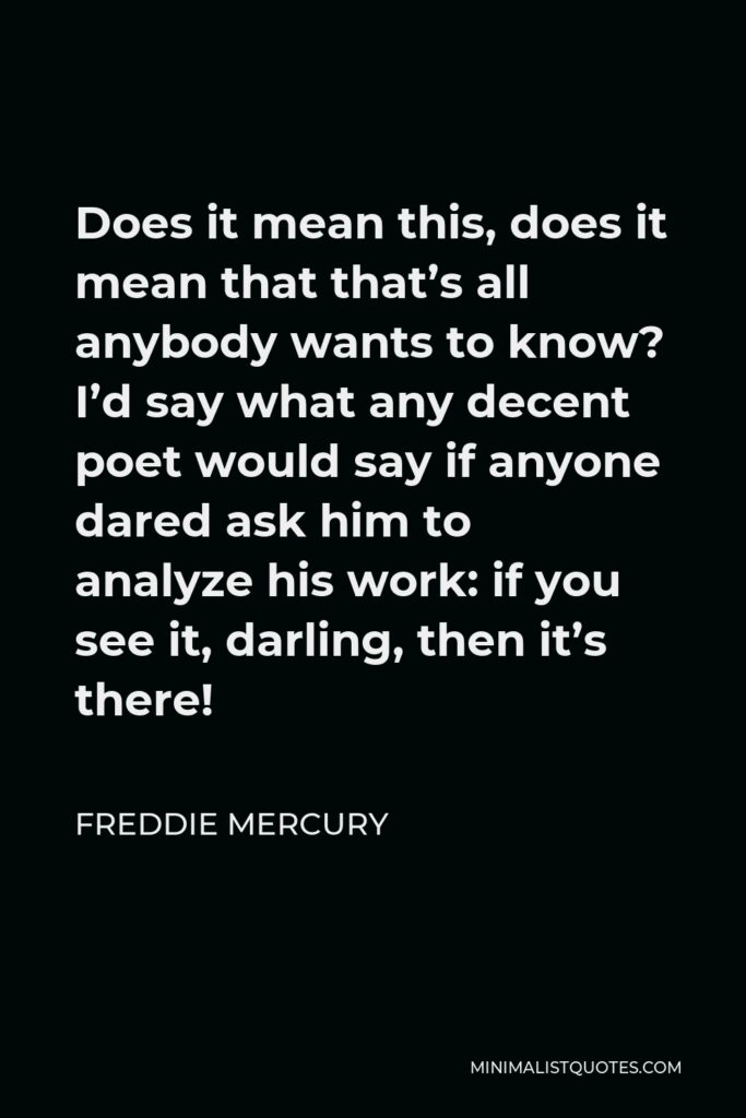 Freddie Mercury Quote - Does it mean this, does it mean that that's all anybody wants to know? I'd say what any decent poet would say if anyone dared ask him to analyze his work: if you see it, darling, then it's there!