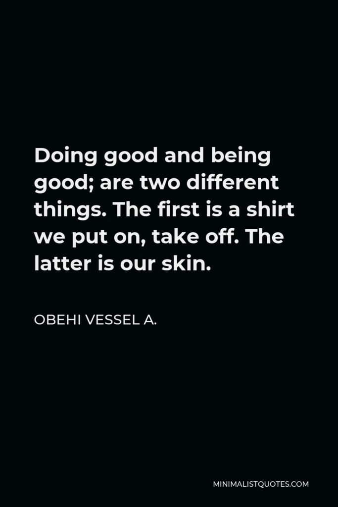 Obehi Vessel A. Quote - Doing good and being good; are two different things. The first is a shirt we put on, take off. The latter is our skin.