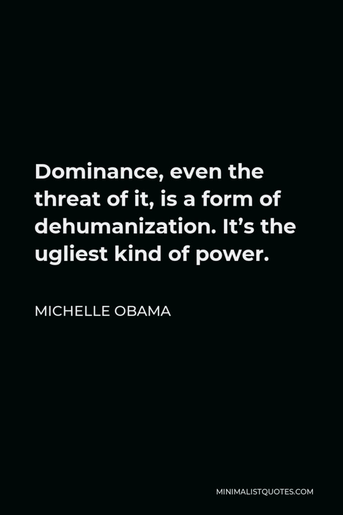 Michelle Obama Quote - Dominance, even the threat of it, is a form of dehumanization. It's the ugliest kind of power.