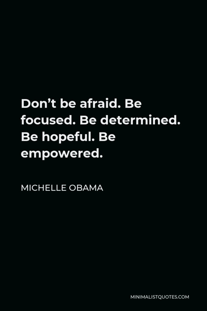 Michelle Obama Quote - Don't be afraid. Be focused. Be determined. Be hopeful. Be empowered.