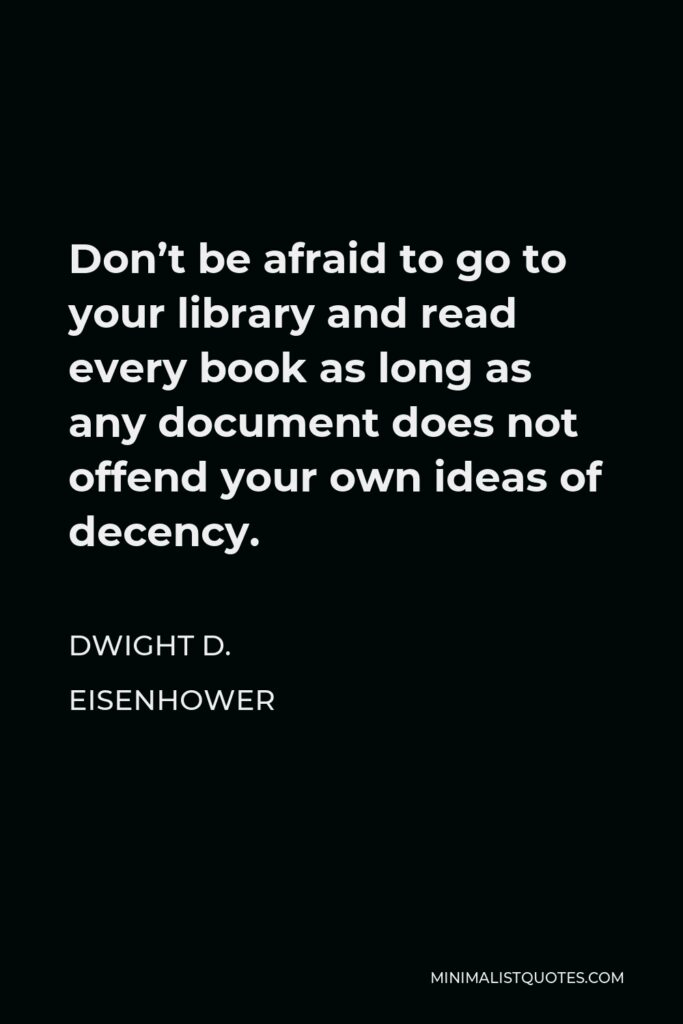 Dwight D. Eisenhower Quote - Don't be afraid to go to your library and read every book as long as any document does not offend your own ideas of decency.