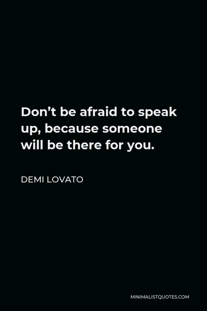 Demi Lovato Quote - Don't be afraid to speak up, because someone will be there for you.