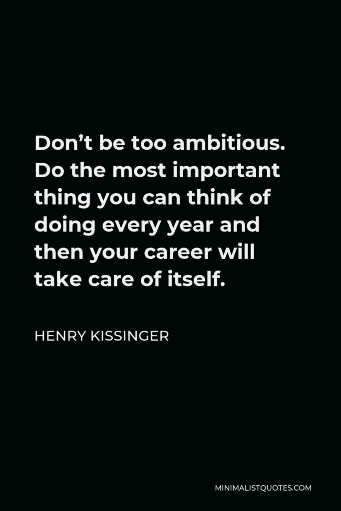 Henry Kissinger Quote - Don't be too ambitious. Do the most important thing you can think of doing every year and then your career will take care of itself.