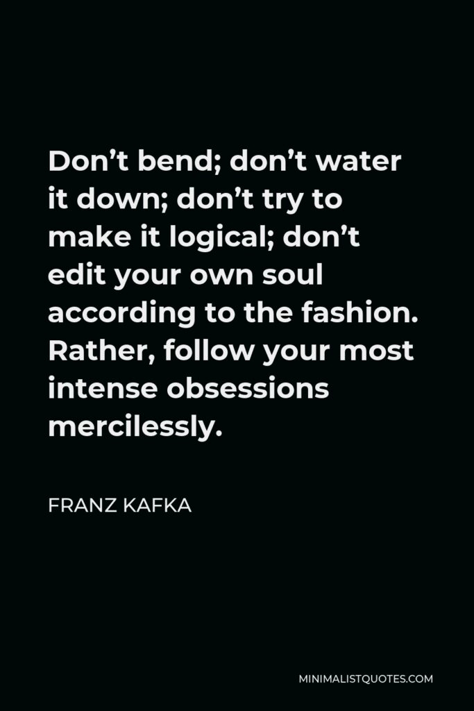 Franz Kafka Quote - Don't bend; don't water it down; don't try to make it logical; don't edit your own soul according to the fashion. Rather, follow your most intense obsessions mercilessly.