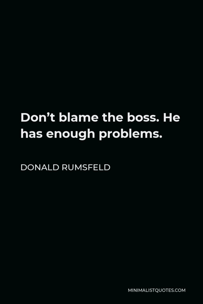 Donald Rumsfeld Quote - Don't blame the boss. He has enough problems.