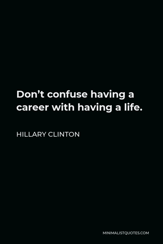 Hillary Clinton Quote - Don't confuse having a career with having a life.