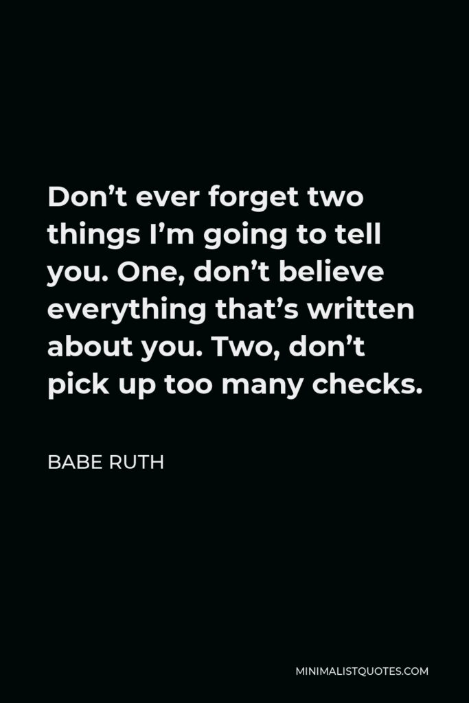Babe Ruth Quote - Don't ever forget two things I'm going to tell you. One, don't believe everything that's written about you. Two, don't pick up too many checks.