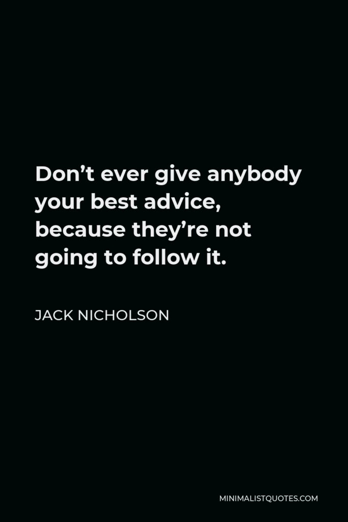 Jack Nicholson Quote - Don't ever give anybody your best advice, because they're not going to follow it.