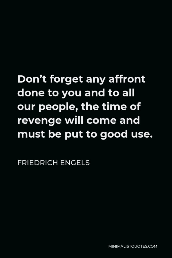 Friedrich Engels Quote - Don't forget any affront done to you and to all our people, the time of revenge will come and must be put to good use.
