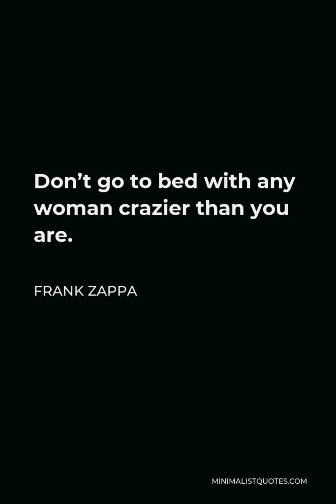 Frank Zappa Quote - Don't go to bed with any woman crazier than you are.