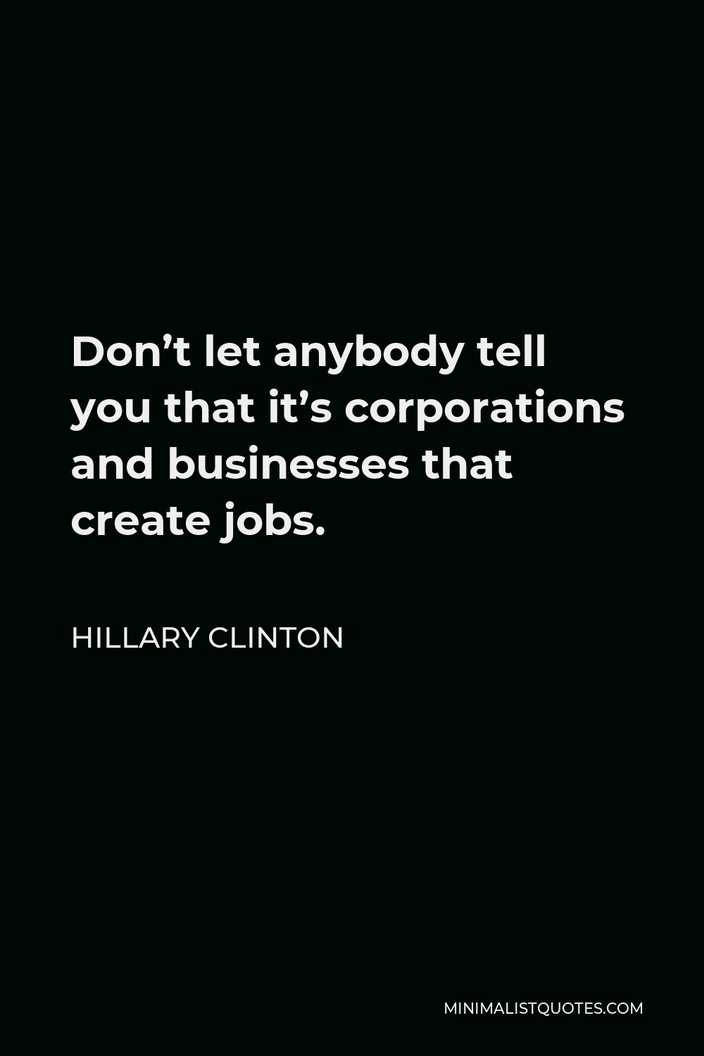 Hillary Clinton Quote - Don't let anybody tell you that it's corporations and businesses that create jobs.