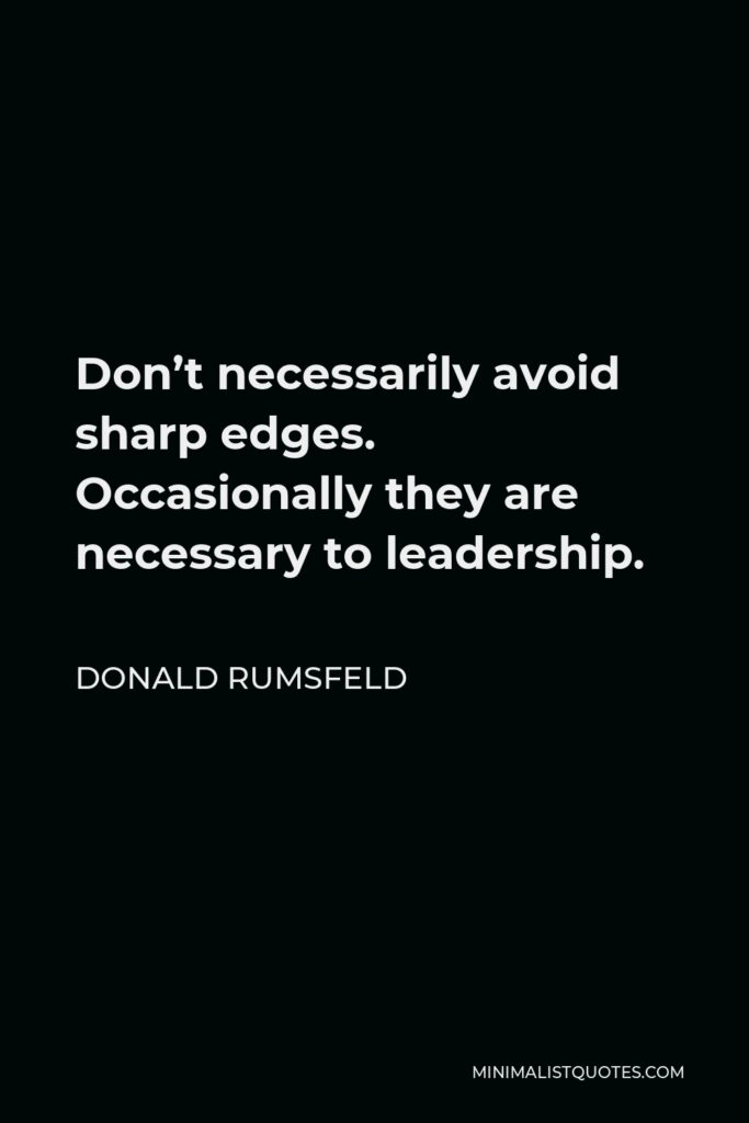 Donald Rumsfeld Quote - Don't necessarily avoid sharp edges. Occasionally they are necessary to leadership.
