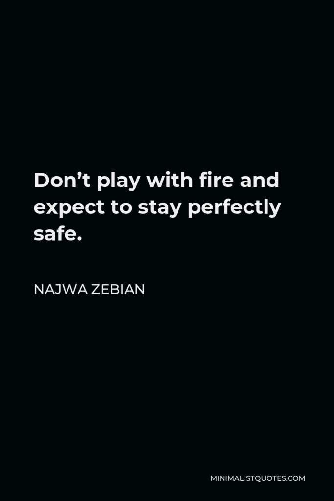 Najwa Zebian Quote - Don't play with fire and expect to stay perfectly safe.