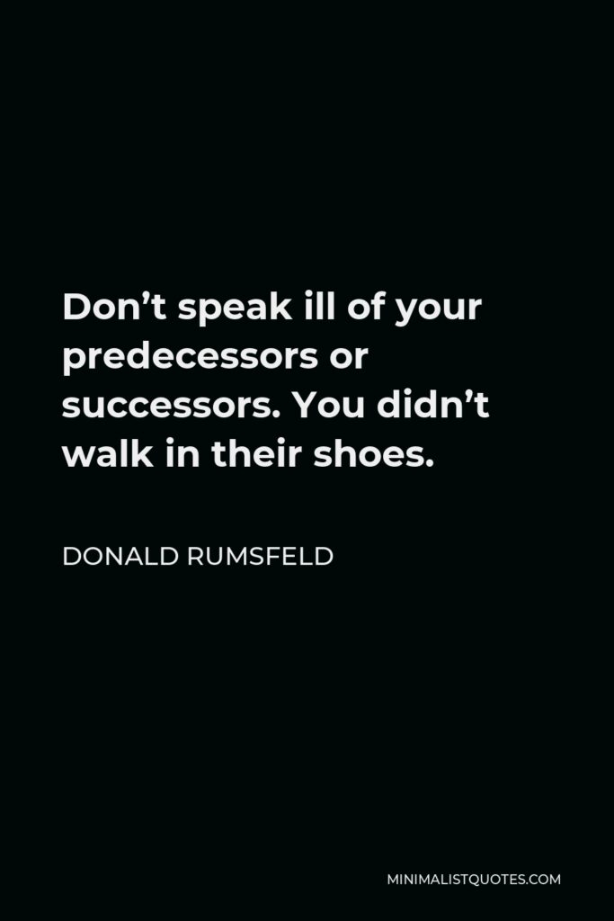 Donald Rumsfeld Quote - Don't speak ill of your predecessors or successors. You didn't walk in their shoes.