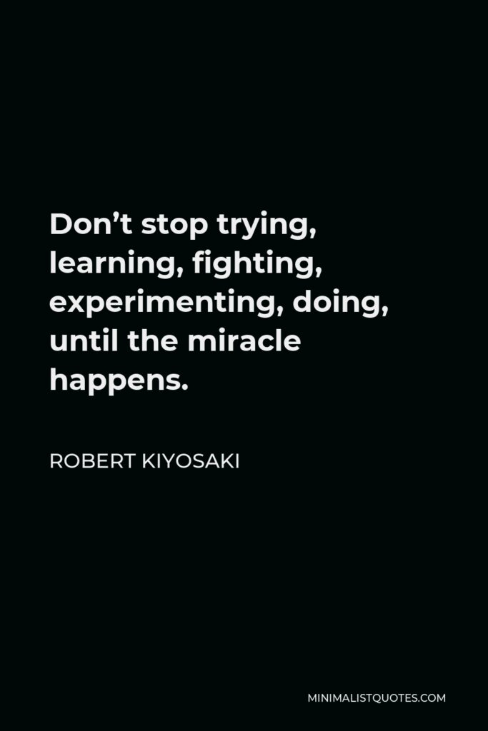 Robert Kiyosaki Quote - Don't stop trying, learning, fighting, experimenting, doing, until the miracle happens.