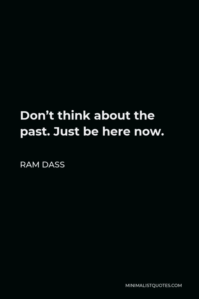 Ram Dass Quote - Don't think about the past. Just be here now.
