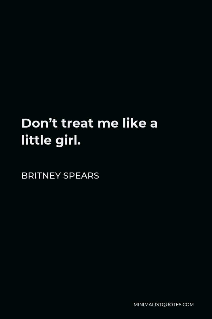 Britney Spears Quote - Don't treat me like a little girl.