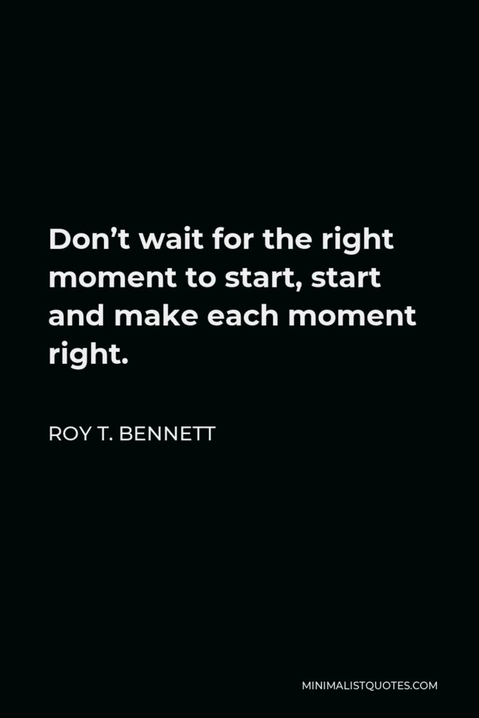 Roy T. Bennett Quote - Don't wait for the right moment to start, start and make each moment right.