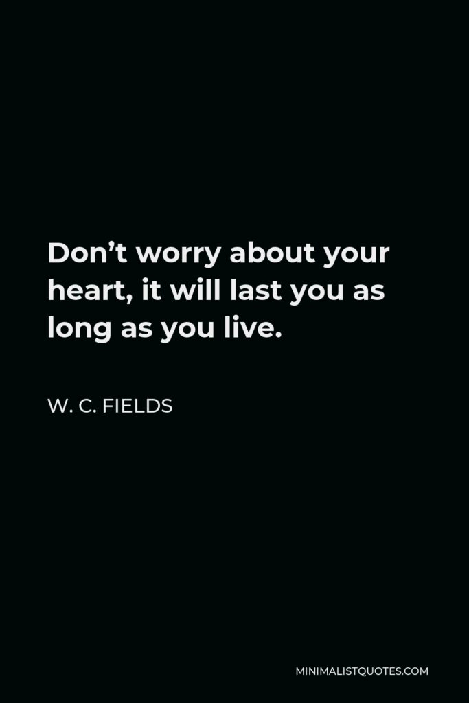 W. C. Fields Quote - Don't worry about your heart, it will last you as long as you live.