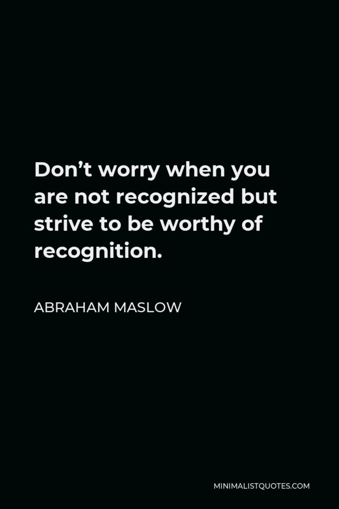 Abraham Maslow Quote - Don't worry when you are not recognized but strive to be worthy of recognition.