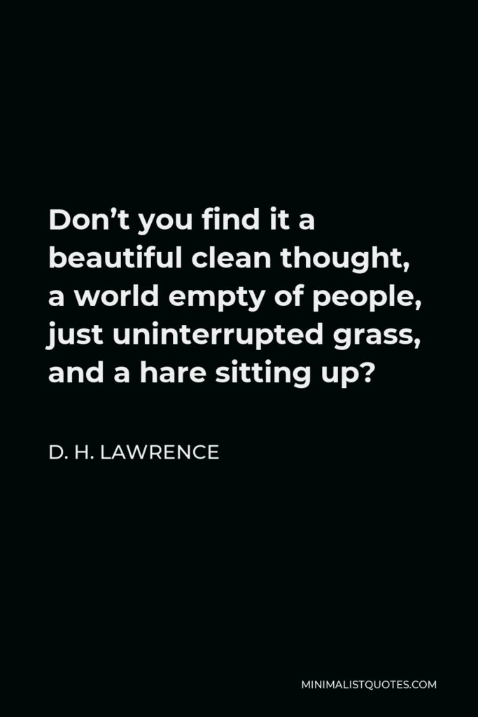 D. H. Lawrence Quote - Don't you find it a beautiful clean thought, a world empty of people, just uninterrupted grass, and a hare sitting up?