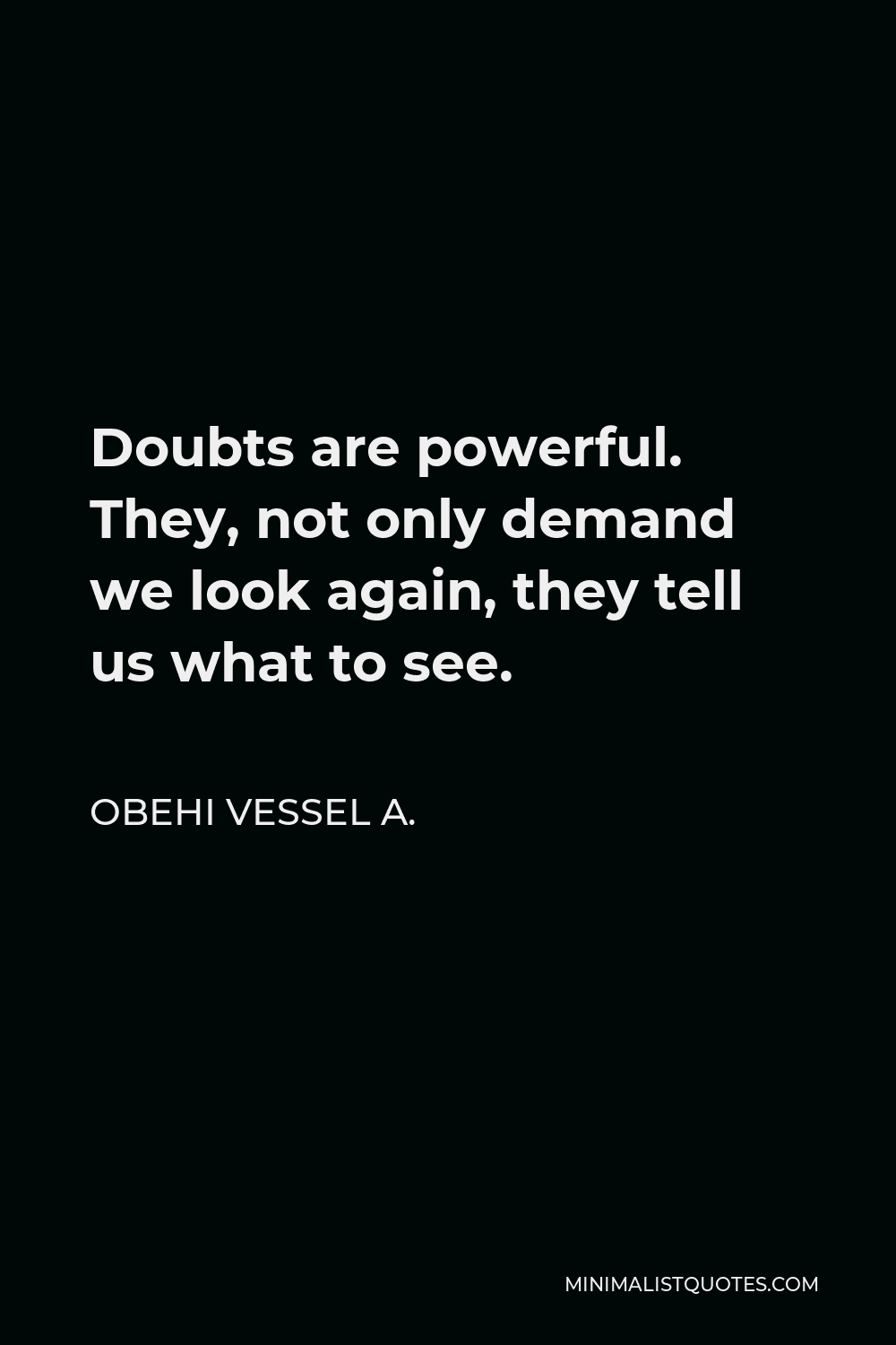 Obehi Vessel A. Quote - Doubts are powerful. They, not only demand we look again, they tell us what to see.