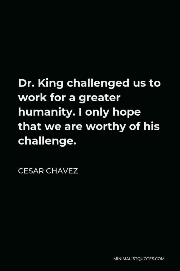 Cesar Chavez Quote - Dr. King challenged us to work for a greater humanity. I only hope that we are worthy of his challenge.