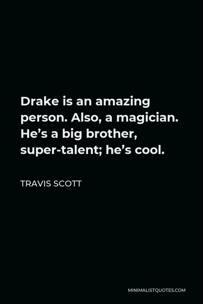 Travis Scott Quote - Drake is an amazing person. Also, a magician. He's a big brother, super-talent; he's cool.