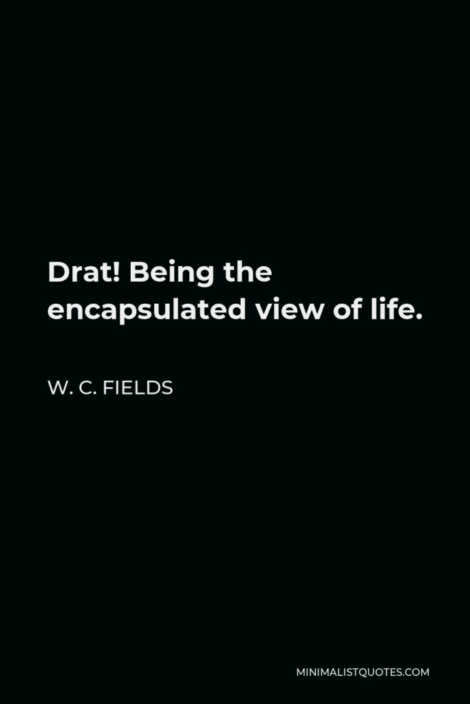 W. C. Fields Quote - Drat! Being the encapsulated view of life.