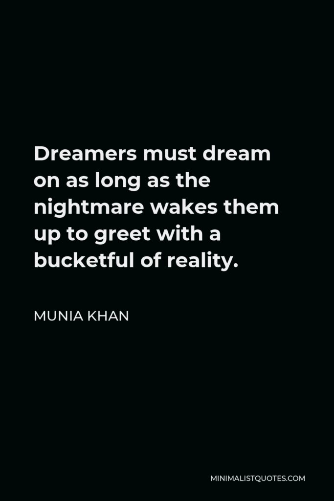 Munia Khan Quote - Dreamers must dream on as long as the nightmare wakes them up to greet with a bucketful of reality.