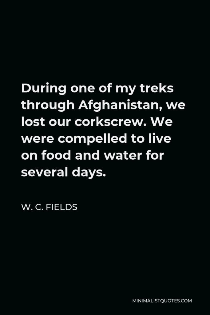 W. C. Fields Quote - During one of my treks through Afghanistan, we lost our corkscrew. We were compelled to live on food and water for several days.
