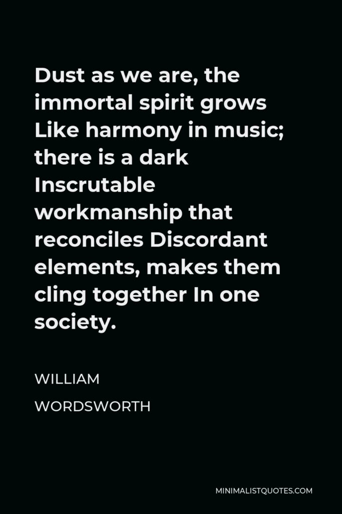William Wordsworth Quote - Dust as we are, the immortal spirit grows Like harmony in music; there is a dark Inscrutable workmanship that reconciles Discordant elements, makes them cling together In one society.