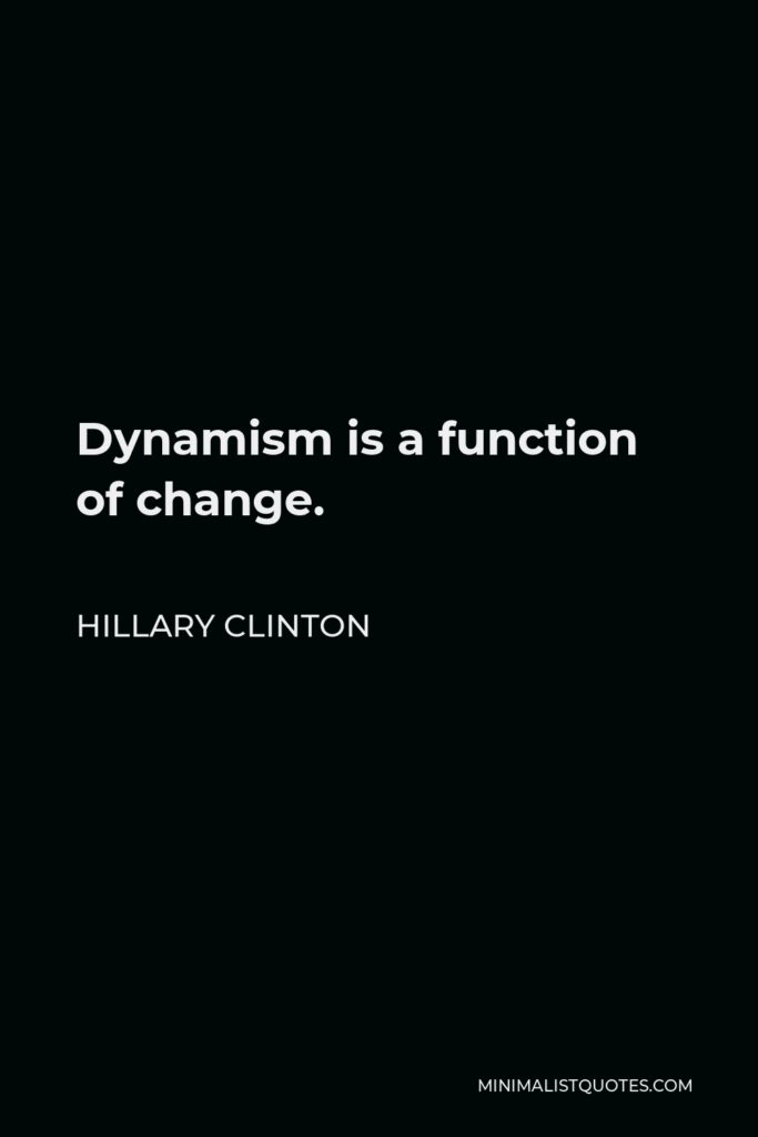 Hillary Clinton Quote - Dynamism is a function of change.