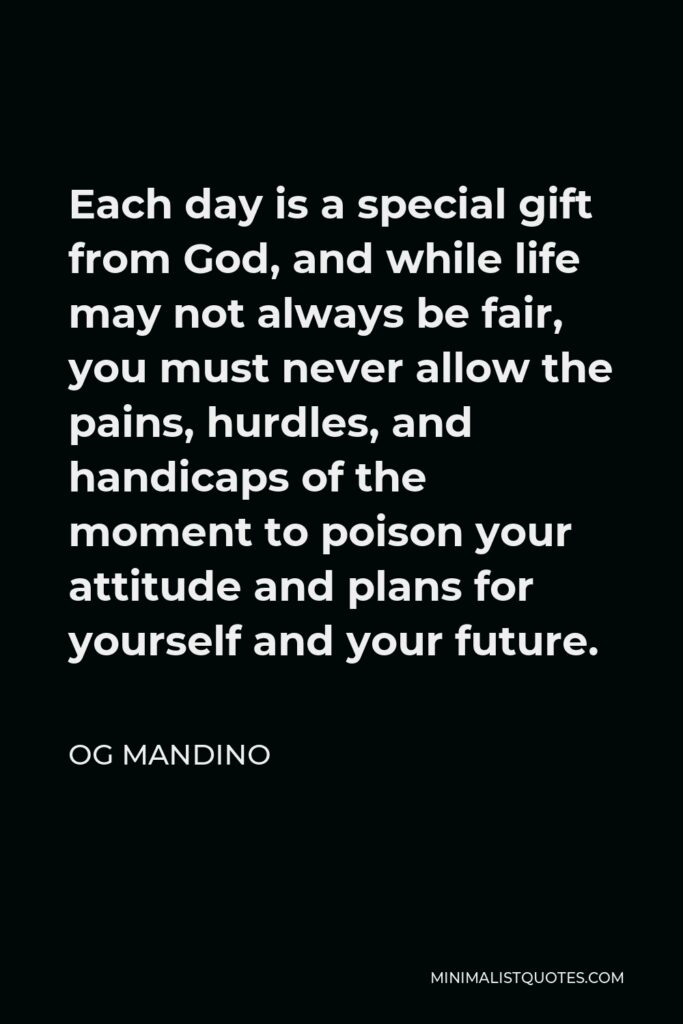 Og Mandino Quote - Each day is a special gift from God, and while life may not always be fair, you must never allow the pains, hurdles, and handicaps of the moment to poison your attitude and plans for yourself and your future.