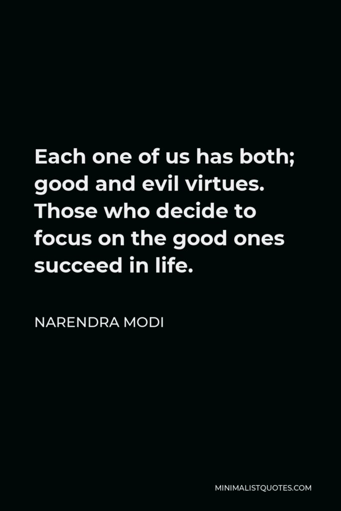 Narendra Modi Quote - Each one of us has both; good and evil virtues. Those who decide to focus on the good ones succeed in life.