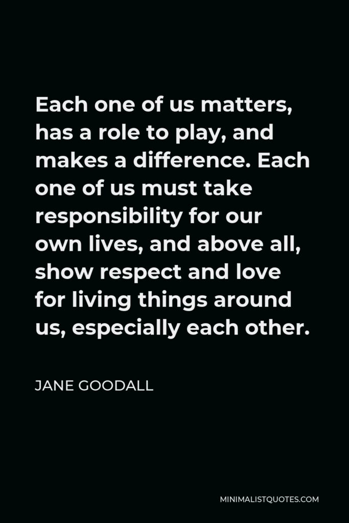 Jane Goodall Quote - Each one of us matters, has a role to play, and makes a difference. Each one of us must take responsibility for our own lives, and above all, show respect and love for living things around us, especially each other.