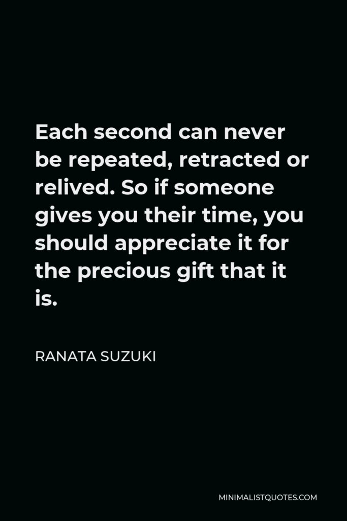 Ranata Suzuki Quote - Each second can never be repeated, retracted or relived. So if someone gives you their time, you should appreciate it for the precious gift that it is.