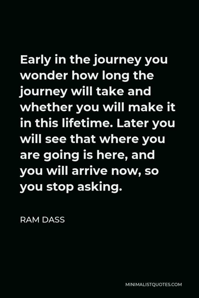 Ram Dass Quote - Early in the journey you wonder how long the journey will take and whether you will make it in this lifetime. Later you will see that where you are going is here, and you will arrive now, so you stop asking.