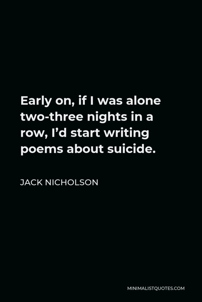 Jack Nicholson Quote - Early on, if I was alone two-three nights in a row, I'd start writing poems about suicide.
