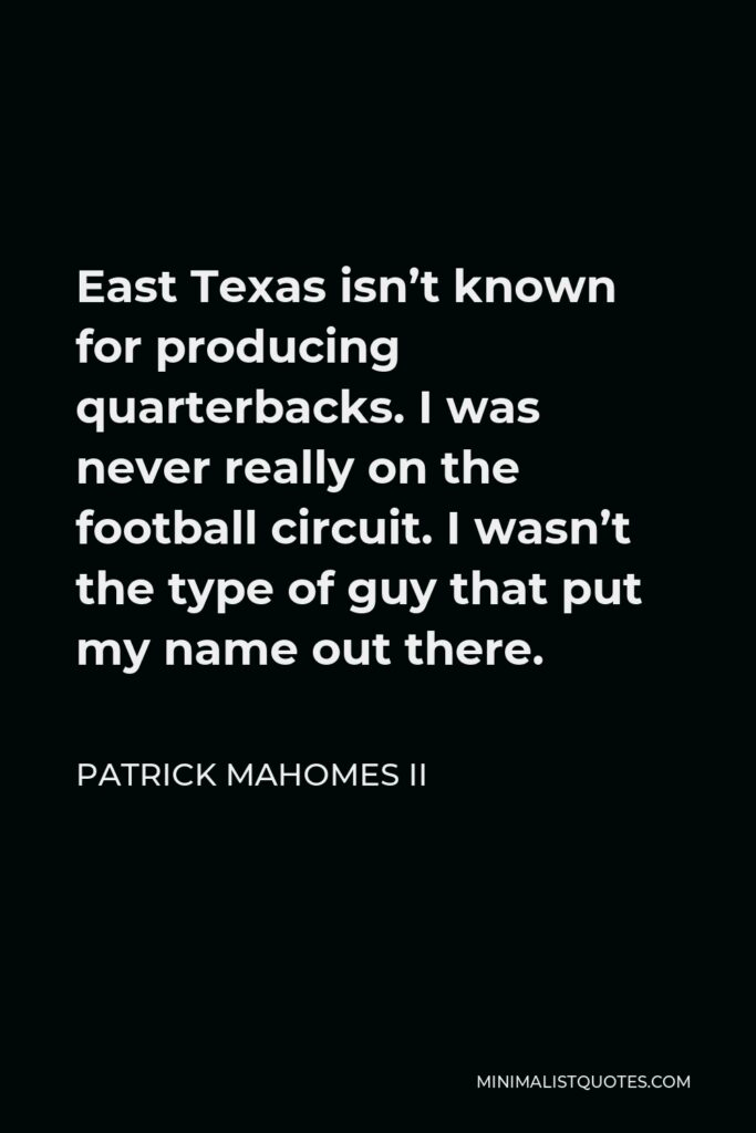 Patrick Mahomes II Quote - East Texas isn't known for producing quarterbacks. I was never really on the football circuit. I wasn't the type of guy that put my name out there.