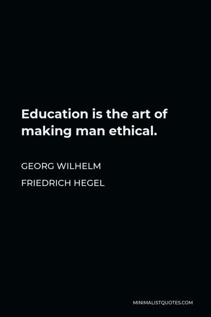 Georg Wilhelm Friedrich Hegel Quote - Education is the art of making man ethical.