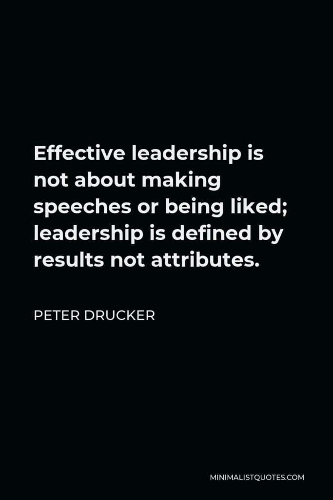 Peter Drucker Quote - Effective leadership is not about making speeches or being liked; leadership is defined by results not attributes.