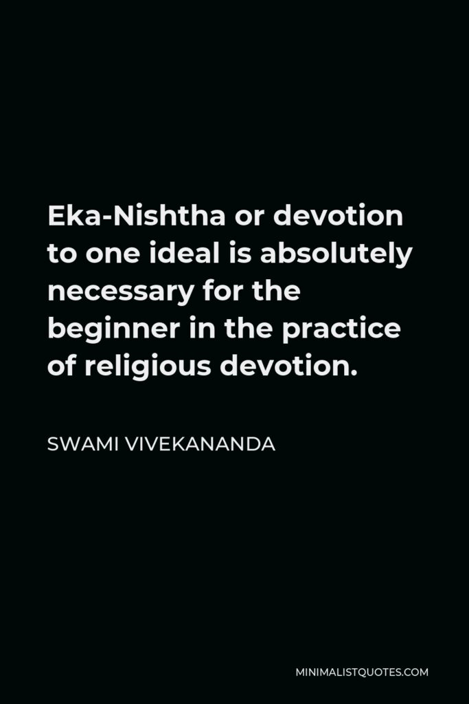 Swami Vivekananda Quote - Eka-Nishtha or devotion to one ideal is absolutely necessary for the beginner in the practice of religious devotion.