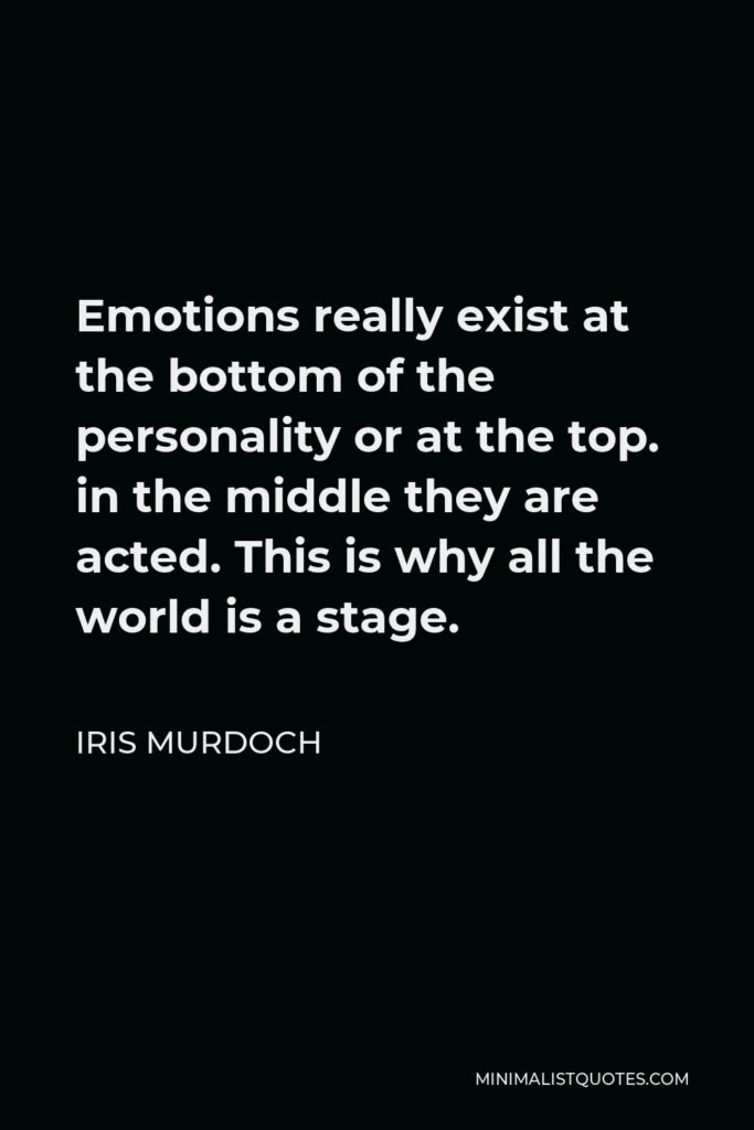 Iris Murdoch Quote - Emotions really exist at the bottom of the personality or at the top. in the middle they are acted. This is why all the world is a stage.