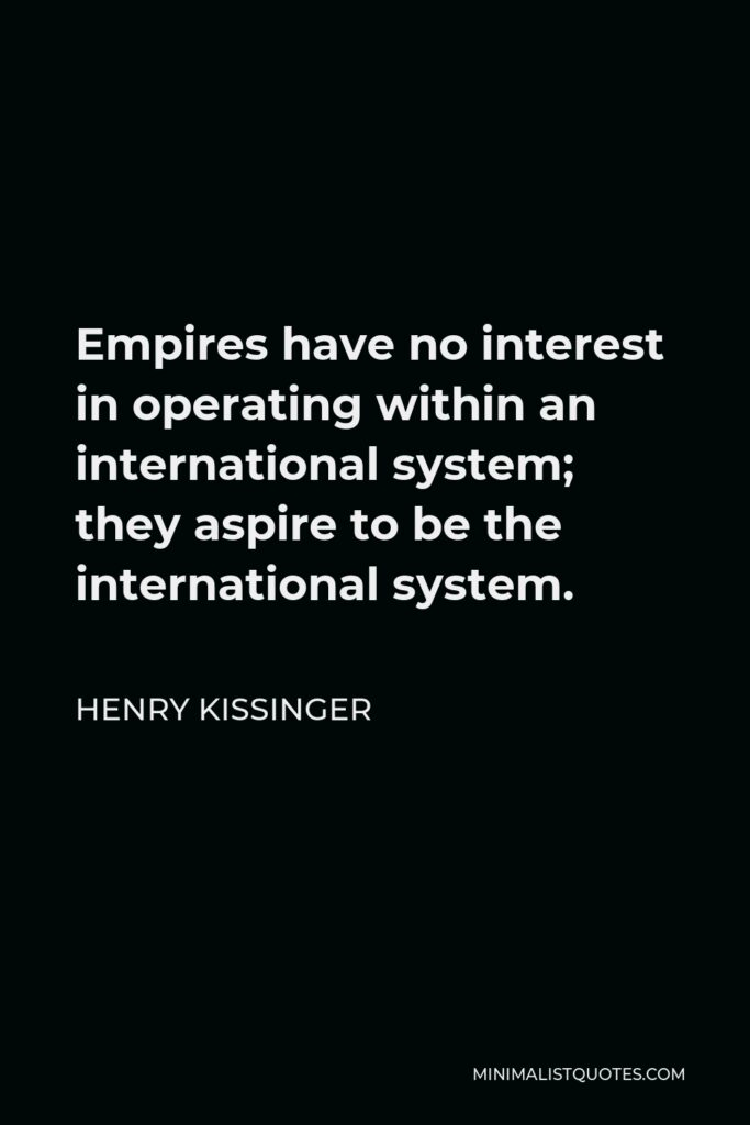 Henry Kissinger Quote - Empires have no interest in operating within an international system; they aspire to be the international system.