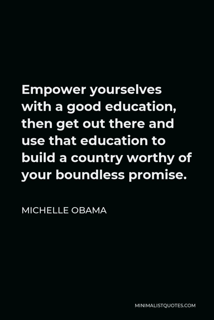 Michelle Obama Quote - Empower yourselves with a good education, then get out there and use that education to build a country worthy of your boundless promise.
