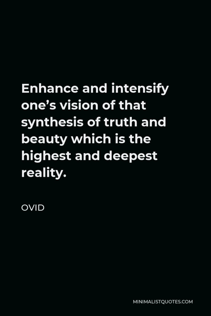 Ovid Quote - Enhance and intensify one's vision of that synthesis of truth and beauty which is the highest and deepest reality.